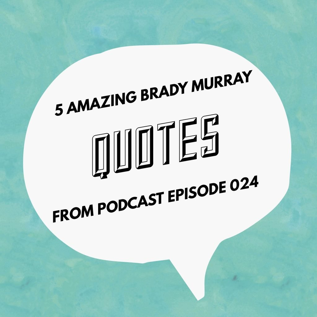 5 Amazing Brady Murray Quotes From Podcast Episode 024