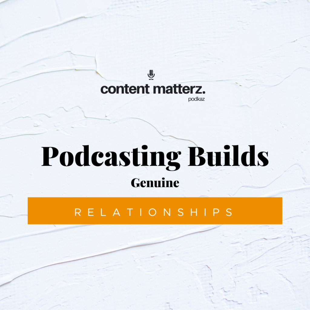 Podcasting Builds Genuine Relationships | Content Matterz Podcast