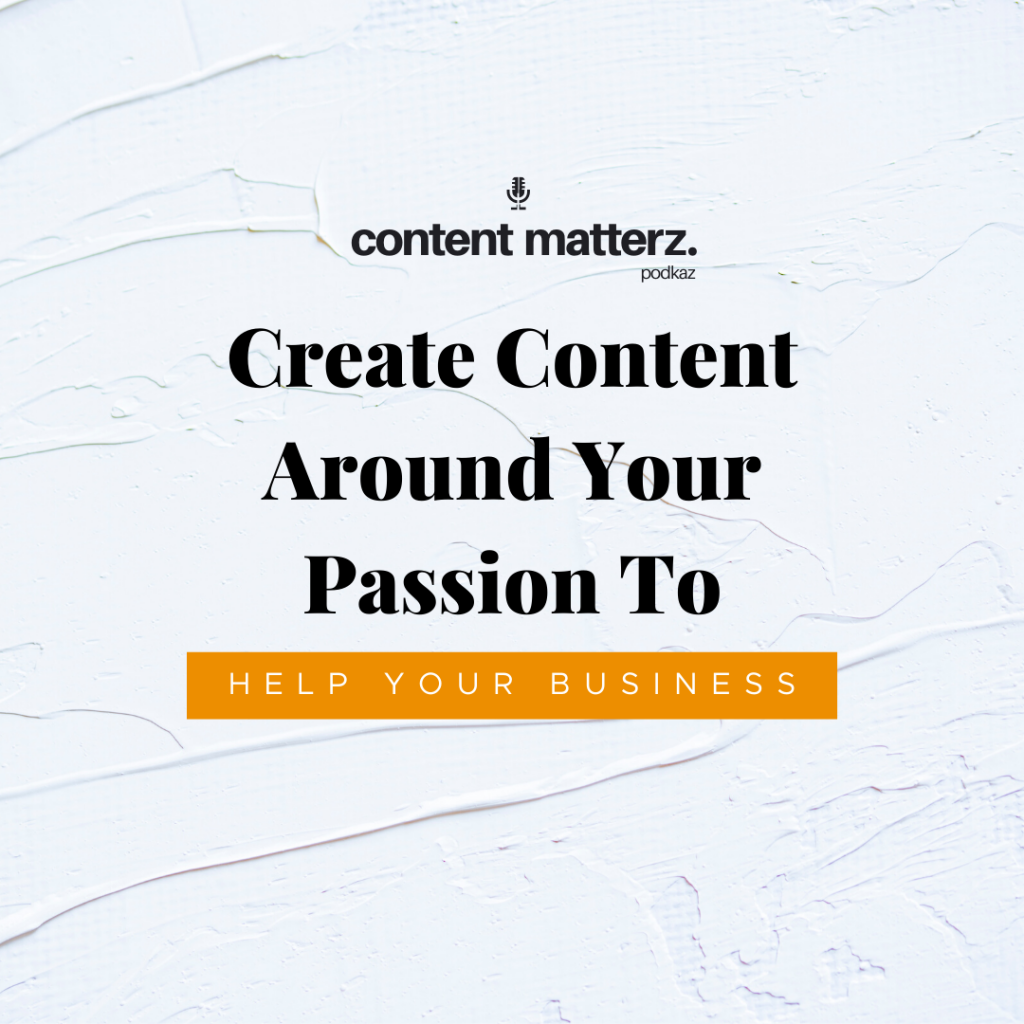 Create Content Around Your Passion to Help Your Business   Content Mktg