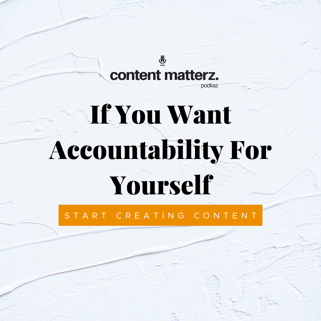 If You Want Accountability For Yourself, Start Creating Content | KazCM
