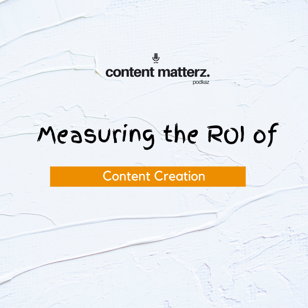 Measuring the ROI of Content Creation | Content Matterz Podcast | KazCM
