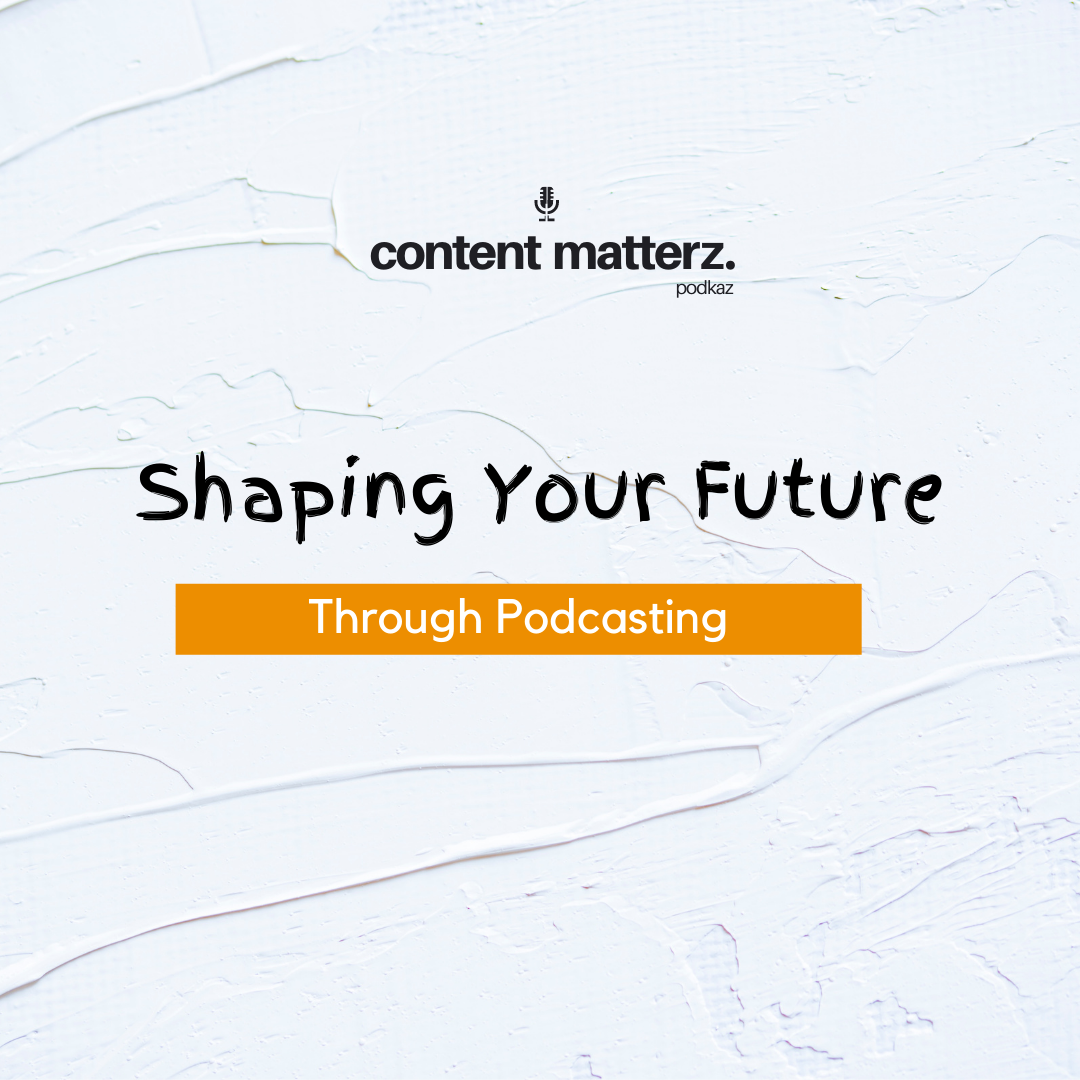 Shaping Your Future Through Podcasting | Content Matterz | KazCM